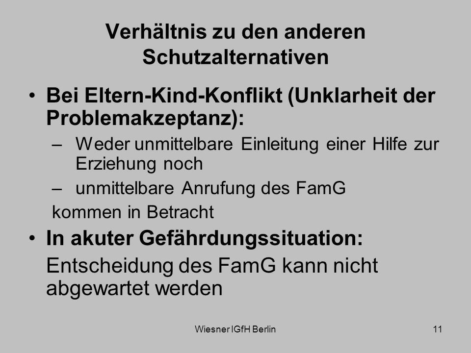 Wiesner IGfH Berlin11 Verhältnis zu den anderen Schutzalternativen Bei Eltern-Kind-Konflikt (Unklarheit der Problemakzeptanz): –Weder unmittelbare Einleitung einer Hilfe zur Erziehung noch –unmittelbare Anrufung des FamG kommen in Betracht In akuter Gefährdungssituation: Entscheidung des FamG kann nicht abgewartet werden