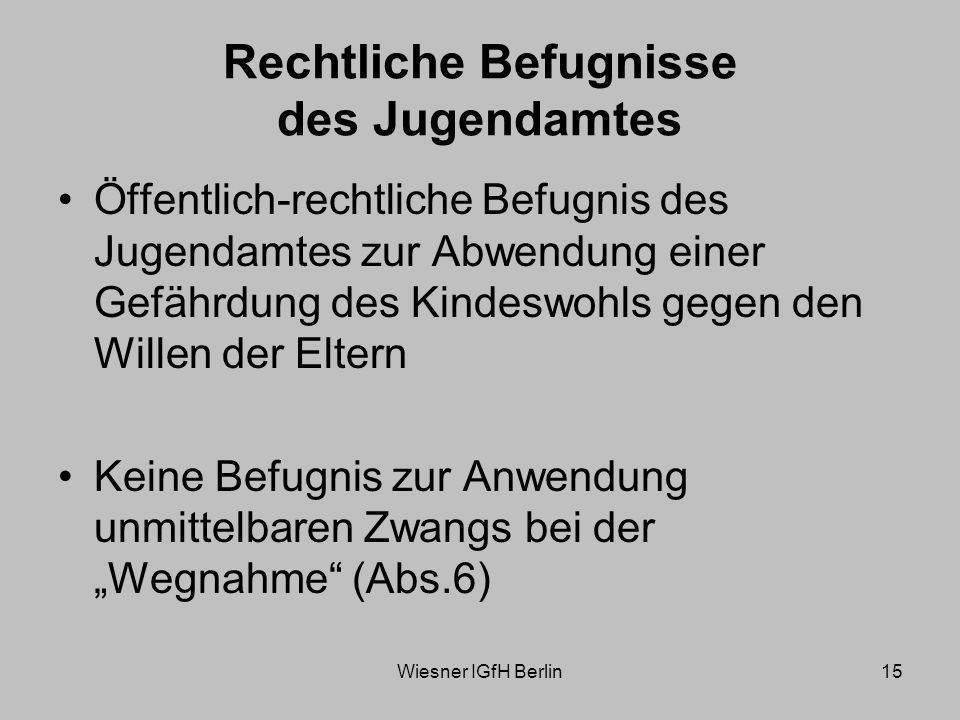 Wiesner IGfH Berlin15 Rechtliche Befugnisse des Jugendamtes Öffentlich-rechtliche Befugnis des Jugendamtes zur Abwendung einer Gefährdung des Kindeswohls gegen den Willen der Eltern Keine Befugnis zur Anwendung unmittelbaren Zwangs bei der Wegnahme (Abs.6)
