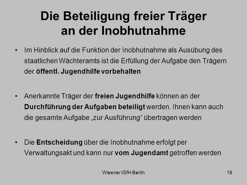 Wiesner IGfH Berlin16 Die Beteiligung freier Träger an der Inobhutnahme Im Hinblick auf die Funktion der Inobhutnahme als Ausübung des staatlichen Wächteramts ist die Erfüllung der Aufgabe den Trägern der öffentl.