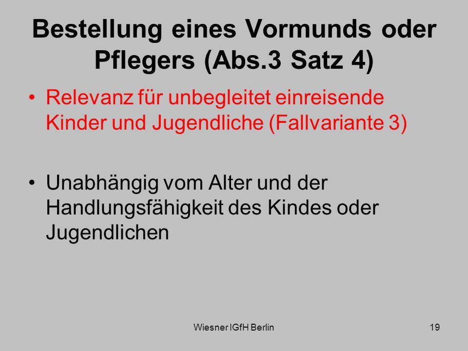 Wiesner IGfH Berlin19 Bestellung eines Vormunds oder Pflegers (Abs.3 Satz 4) Relevanz für unbegleitet einreisende Kinder und Jugendliche (Fallvariante 3) Unabhängig vom Alter und der Handlungsfähigkeit des Kindes oder Jugendlichen