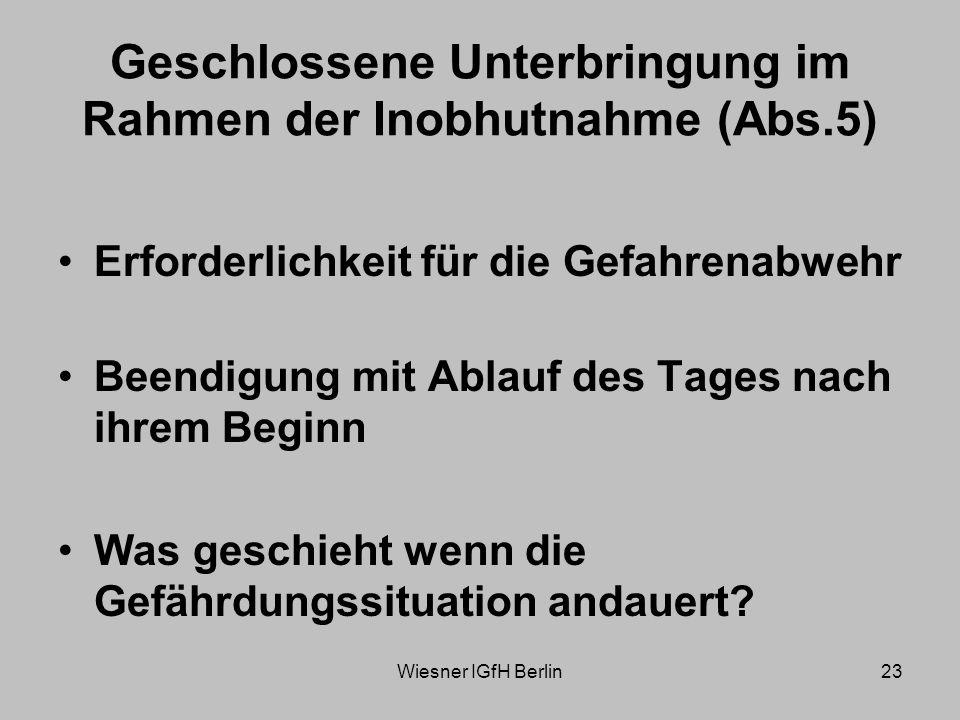 Wiesner IGfH Berlin23 Geschlossene Unterbringung im Rahmen der Inobhutnahme (Abs.5) Erforderlichkeit für die Gefahrenabwehr Beendigung mit Ablauf des Tages nach ihrem Beginn Was geschieht wenn die Gefährdungssituation andauert?