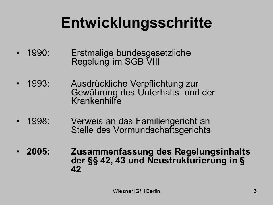 Wiesner IGfH Berlin3 Entwicklungsschritte 1990: Erstmalige bundesgesetzliche Regelung im SGB VIII 1993: Ausdrückliche Verpflichtung zur Gewährung des Unterhalts und der Krankenhilfe 1998: Verweis an das Familiengericht an Stelle des Vormundschaftsgerichts 2005: Zusammenfassung des Regelungsinhalts der §§ 42, 43 und Neustrukturierung in § 42