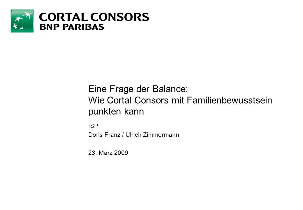 Eine Frage der Balance: Wie Cortal Consors mit Familienbewusstsein punkten kann ISP Doris Franz / Ulrich Zimmermann 23. März 2009