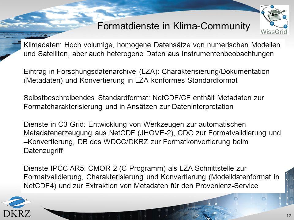 12 Formatdienste in Klima-Community Klimadaten: Hoch volumige, homogene Datensätze von numerischen Modellen und Satelliten, aber auch heterogene Daten aus Instrumentenbeobachtungen Eintrag in Forschungsdatenarchive (LZA): Charakterisierung/Dokumentation (Metadaten) und Konvertierung in LZA-konformes Standardformat Selbstbeschreibendes Standardformat: NetCDF/CF enthält Metadaten zur Formatcharakterisierung und in Ansätzen zur Dateninterpretation Dienste in C3-Grid: Entwicklung von Werkzeugen zur automatischen Metadatenerzeugung aus NetCDF (JHOVE-2), CDO zur Formatvalidierung und –Konvertierung, DB des WDCC/DKRZ zur Formatkonvertierung beim Datenzugriff Dienste IPCC AR5: CMOR-2 (C-Programm) als LZA Schnittstelle zur Formatvalidierung, Charakterisierung und Konvertierung (Modelldatenformat in NetCDF4) und zur Extraktion von Metadaten für den Provenienz-Service