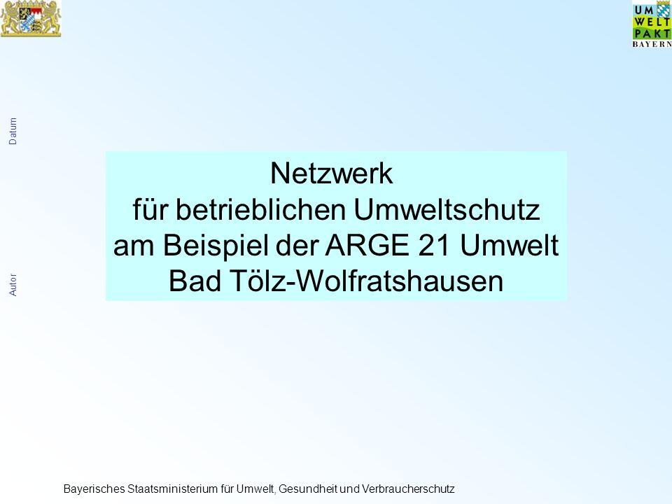 Autor Datum Bayerisches Staatsministerium für Umwelt, Gesundheit und Verbraucherschutz Netzwerk für betrieblichen Umweltschutz am Beispiel der ARGE 21 Umwelt Bad Tölz-Wolfratshausen