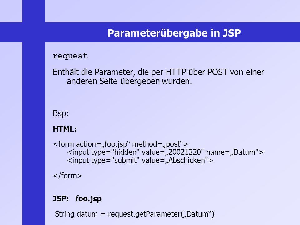 Parameterübergabe in JSP request Enthält die Parameter, die per HTTP über POST von einer anderen Seite übergeben wurden. Bsp: HTML: JSP: foo.jsp Strin
