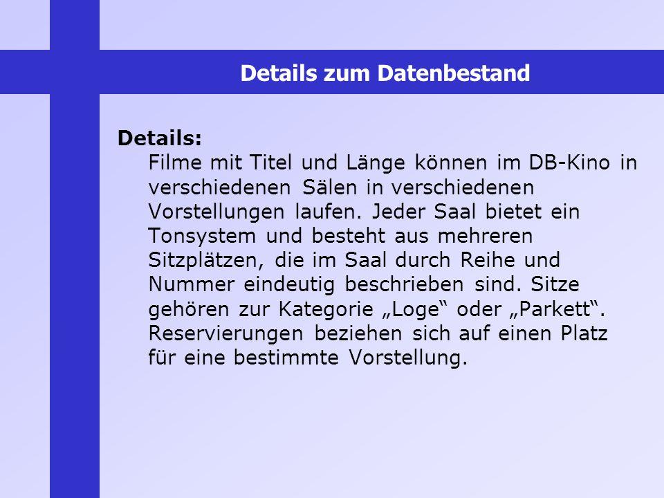 Details zum Datenbestand Details: Filme mit Titel und Länge können im DB-Kino in verschiedenen Sälen in verschiedenen Vorstellungen laufen. Jeder Saal