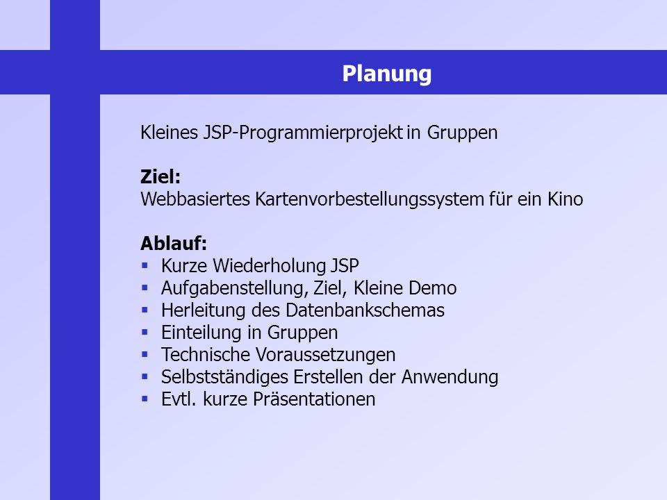 Planung Kleines JSP-Programmierprojekt in Gruppen Ziel: Webbasiertes Kartenvorbestellungssystem für ein Kino Ablauf: Kurze Wiederholung JSP Aufgabenst