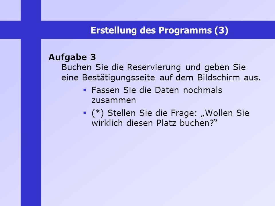 Erstellung des Programms (3) Aufgabe 3 Buchen Sie die Reservierung und geben Sie eine Bestätigungsseite auf dem Bildschirm aus. Fassen Sie die Daten n