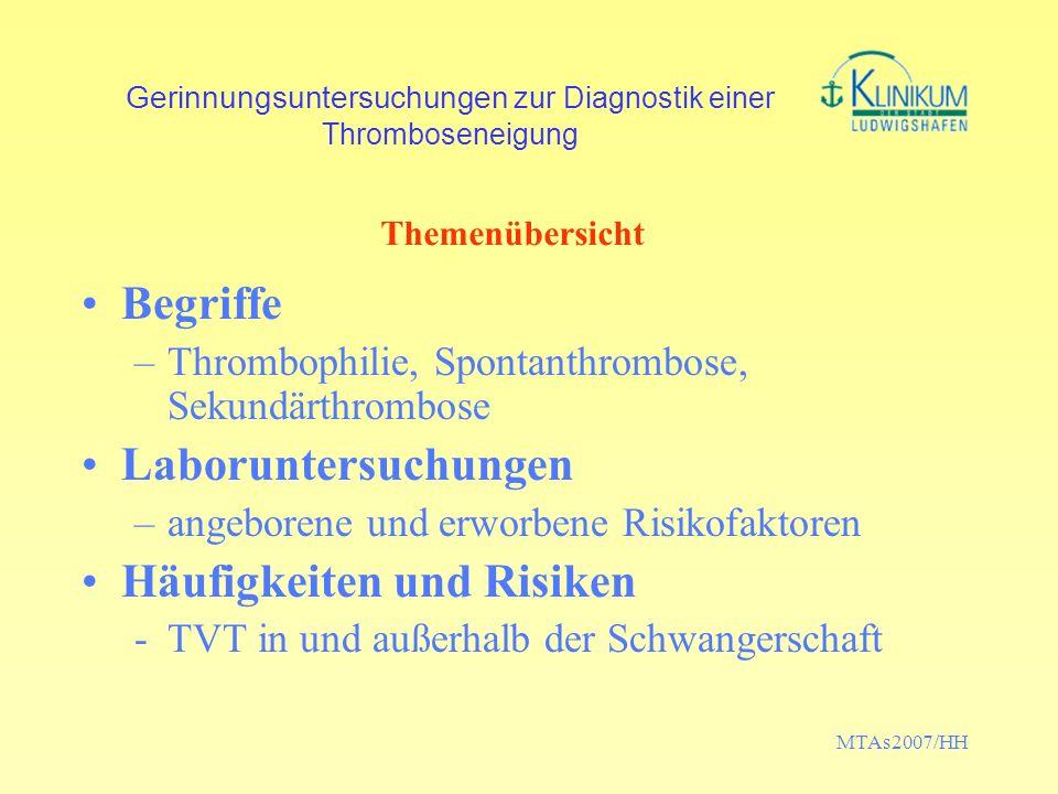 MTAs2007/HH Gerinnungsuntersuchungen zur Diagnostik einer Thromboseneigung Thrombophilie –Thromboseneigung, die sich klinisch äußert und in einem Labortest feststellbar ist: Inhibitormangel; Erhöhung eines Stoffwechselproduktes oder Gerinnungsfaktors; Mutation Spontanthrombose –Auftreten einer Venenthrombose ohne erkennbare situative Risikofaktoren Sekundärthrombose –Auftreten einer Venenthrombose in zeitlichem Zusammenhang mit einem passageren Risikofaktor (provoked VTE) Begriffe