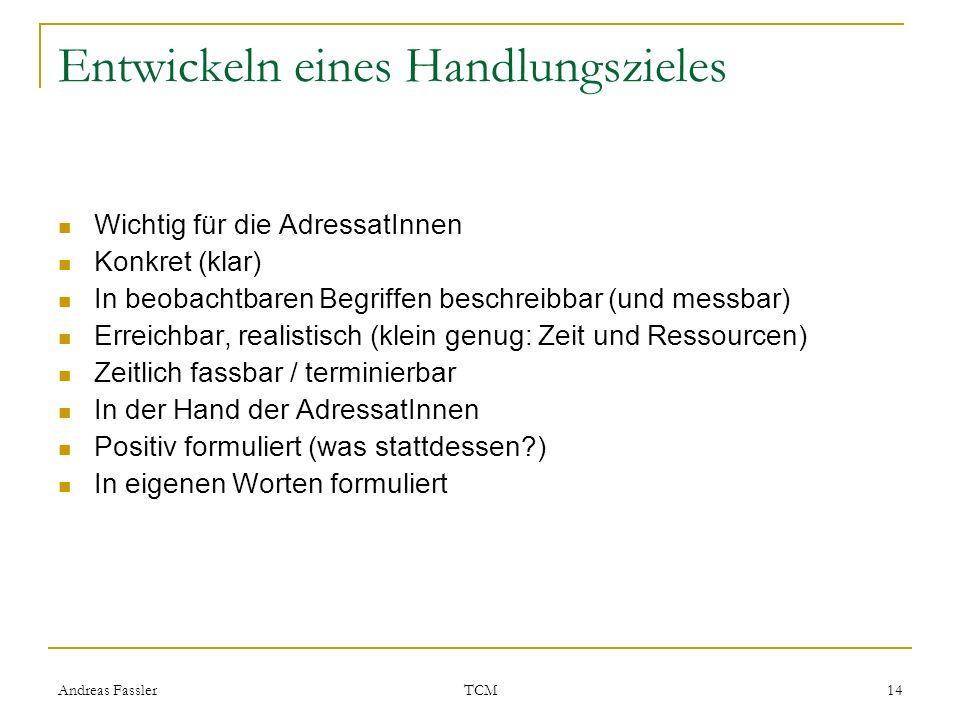 Andreas Fassler TCM 14 Entwickeln eines Handlungszieles Wichtig für die AdressatInnen Konkret (klar) In beobachtbaren Begriffen beschreibbar (und mess