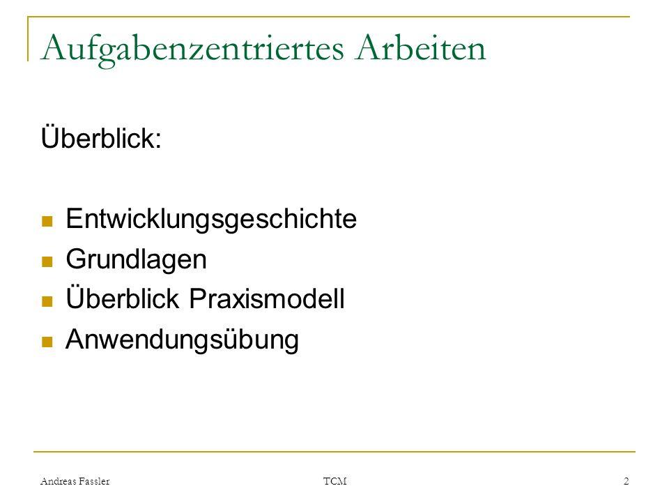Andreas Fassler TCM 2 Aufgabenzentriertes Arbeiten Überblick: Entwicklungsgeschichte Grundlagen Überblick Praxismodell Anwendungsübung