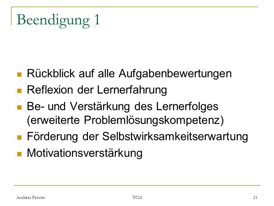 Andreas Fassler TCM 21 Beendigung 1 Rückblick auf alle Aufgabenbewertungen Reflexion der Lernerfahrung Be- und Verstärkung des Lernerfolges (erweitert
