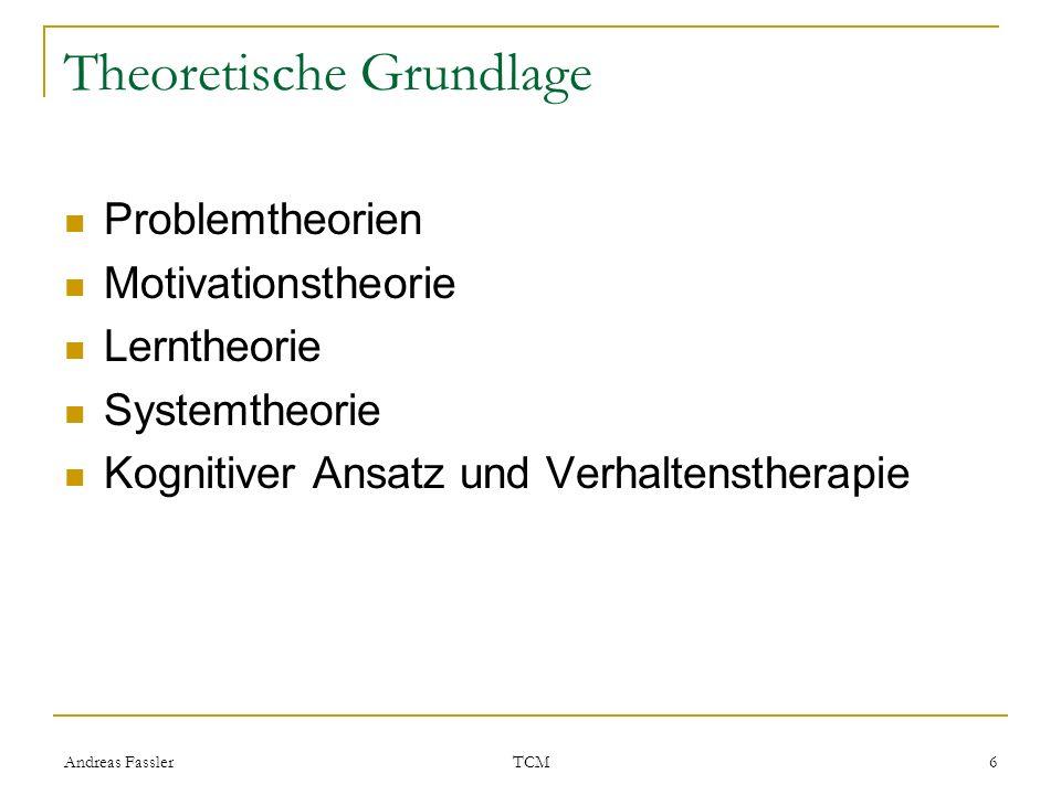 Andreas Fassler TCM 6 Theoretische Grundlage Problemtheorien Motivationstheorie Lerntheorie Systemtheorie Kognitiver Ansatz und Verhaltenstherapie