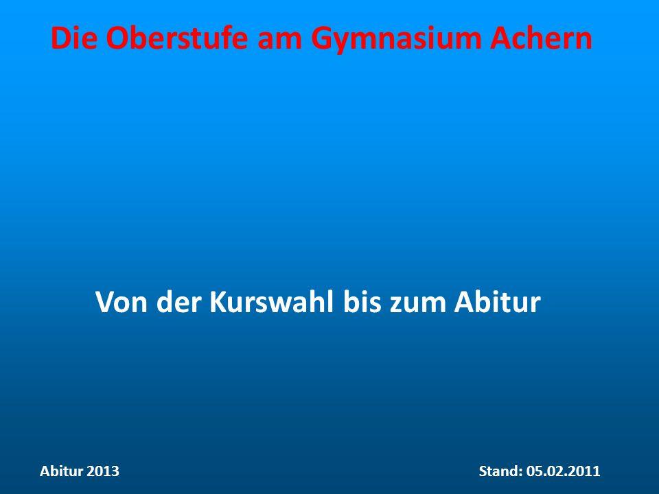 Die Oberstufe am Gymnasium Achern Von der Kurswahl bis zum Abitur Abitur 2013Stand: 05.02.2011