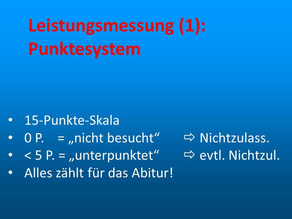 Leistungsmessung (1): Punktesystem 15-Punkte-Skala 0 P. = nicht besucht Nichtzulass. < 5 P. = unterpunktet evtl. Nichtzul. Alles zählt für das Abitur!