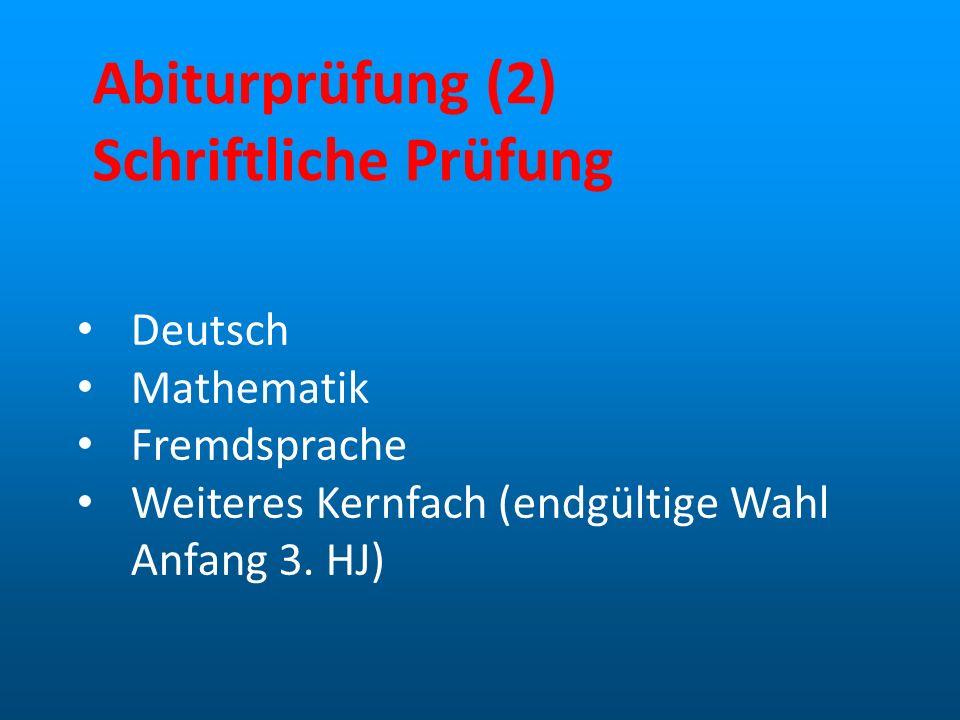 Abiturprüfung (2) Schriftliche Prüfung Deutsch Mathematik Fremdsprache Weiteres Kernfach (endgültige Wahl Anfang 3. HJ)