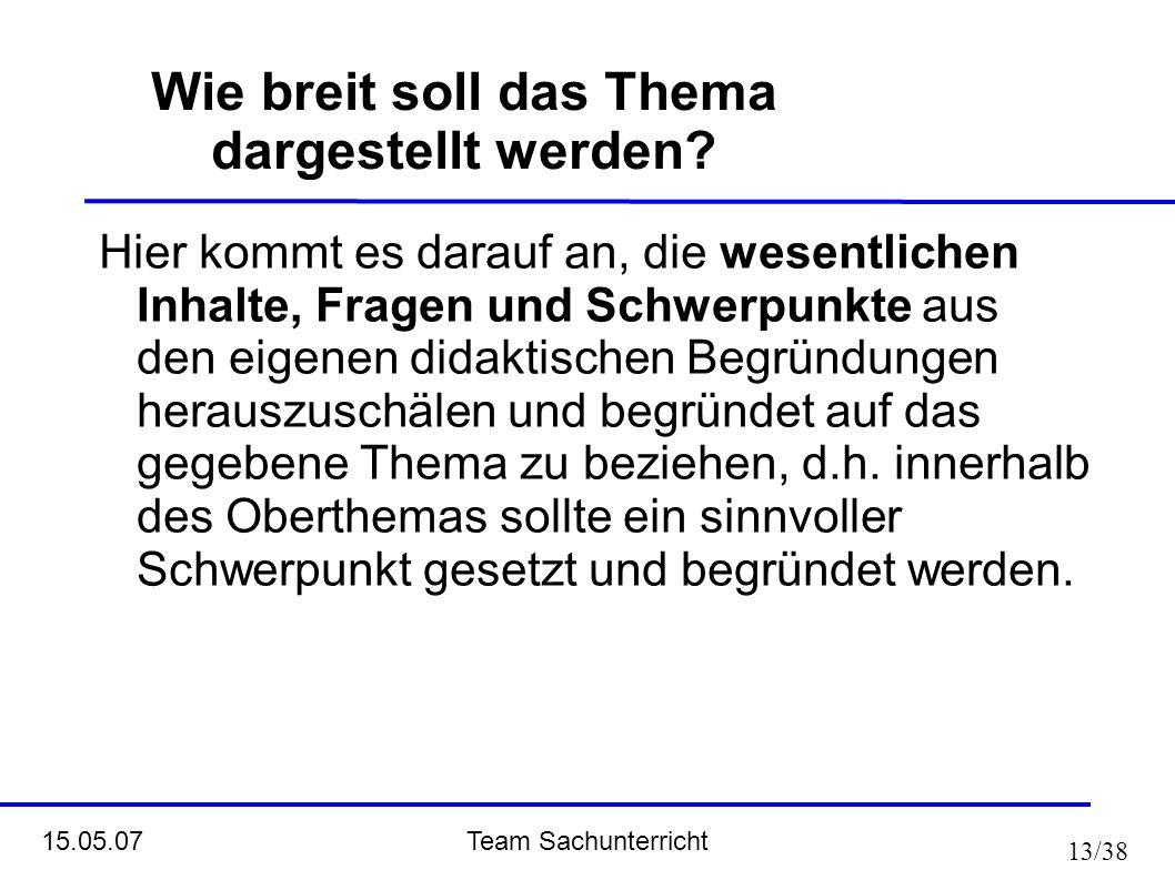 Team Sachunterricht 15.05.07 13/38 Wie breit soll das Thema dargestellt werden? Hier kommt es darauf an, die wesentlichen Inhalte, Fragen und Schwerpu