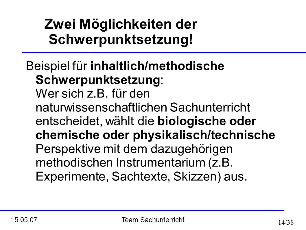 Team Sachunterricht 15.05.07 14/38 Zwei Möglichkeiten der Schwerpunktsetzung! Beispiel für inhaltlich/methodische Schwerpunktsetzung: Wer sich z.B. fü