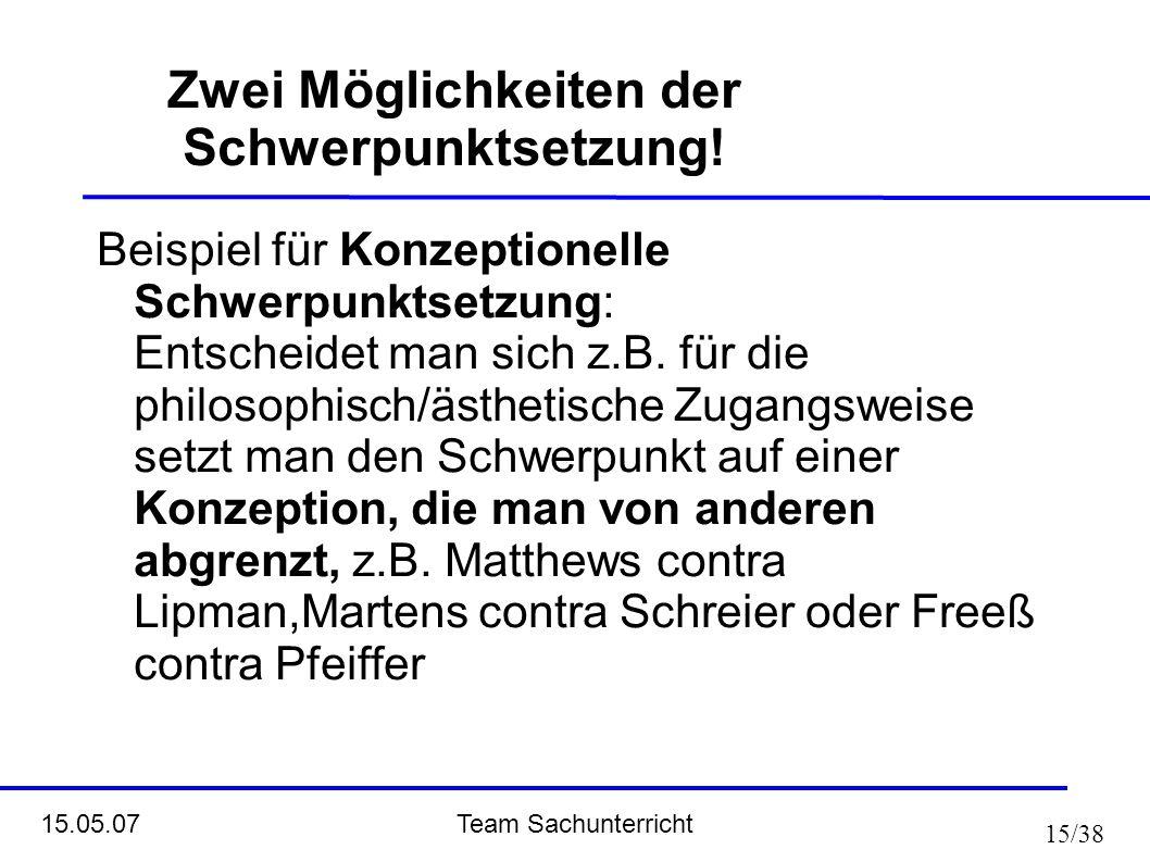 Team Sachunterricht 15.05.07 15/38 Zwei Möglichkeiten der Schwerpunktsetzung! Beispiel für Konzeptionelle Schwerpunktsetzung: Entscheidet man sich z.B