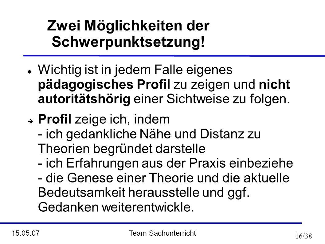 Team Sachunterricht 15.05.07 16/38 Zwei Möglichkeiten der Schwerpunktsetzung! Wichtig ist in jedem Falle eigenes pädagogisches Profil zu zeigen und ni