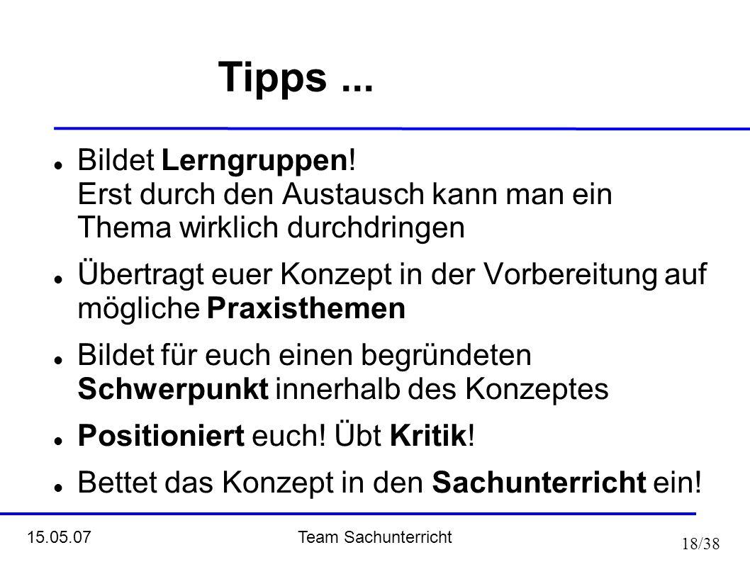 Team Sachunterricht 15.05.07 18/38 Tipps... Bildet Lerngruppen! Erst durch den Austausch kann man ein Thema wirklich durchdringen Übertragt euer Konze