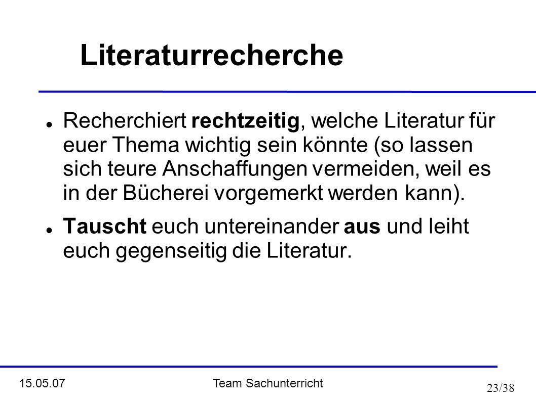 Team Sachunterricht 15.05.07 23/38 Literaturrecherche Recherchiert rechtzeitig, welche Literatur für euer Thema wichtig sein könnte (so lassen sich te