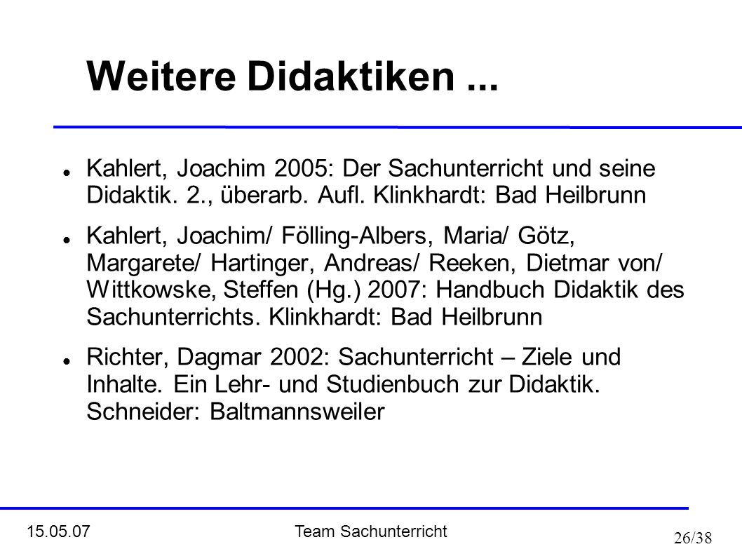 Team Sachunterricht 15.05.07 26/38 Weitere Didaktiken... Kahlert, Joachim 2005: Der Sachunterricht und seine Didaktik. 2., überarb. Aufl. Klinkhardt: