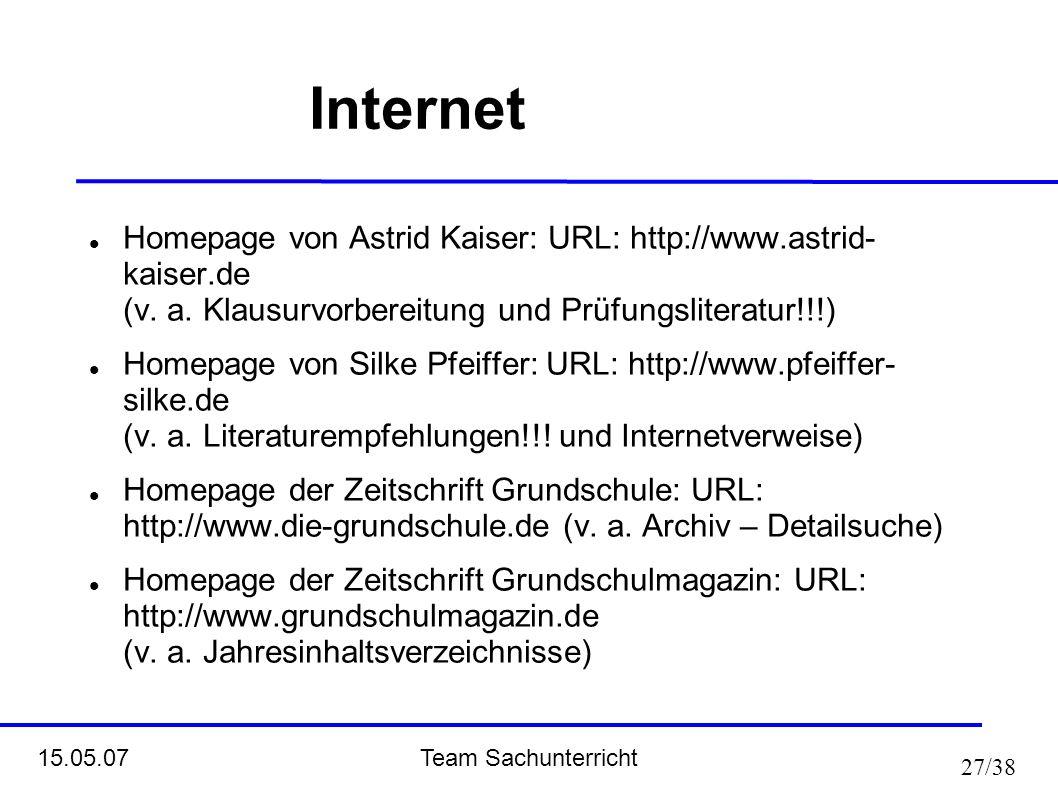 Team Sachunterricht 15.05.07 27/38 Internet Homepage von Astrid Kaiser: URL: http://www.astrid- kaiser.de (v. a. Klausurvorbereitung und Prüfungsliter