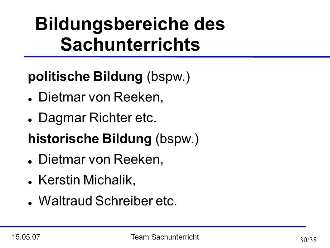 Team Sachunterricht 15.05.07 30/38 Bildungsbereiche des Sachunterrichts politische Bildung (bspw.) Dietmar von Reeken, Dagmar Richter etc. historische
