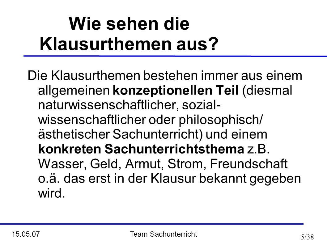 Team Sachunterricht 15.05.07 5/38 Die Klausurthemen bestehen immer aus einem allgemeinen konzeptionellen Teil (diesmal naturwissenschaftlicher, sozial