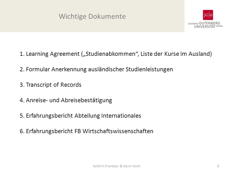 1. Learning Agreement (Studienabkommen, Liste der Kurse im Ausland) 2. Formular Anerkennung ausländischer Studienleistungen 3. Transcript of Records 4