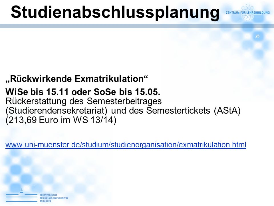 25 Rückwirkende Exmatrikulation WiSe bis 15.11 oder SoSe bis 15.05. Rückerstattung des Semesterbeitrages (Studierendensekretariat) und des Semestertic