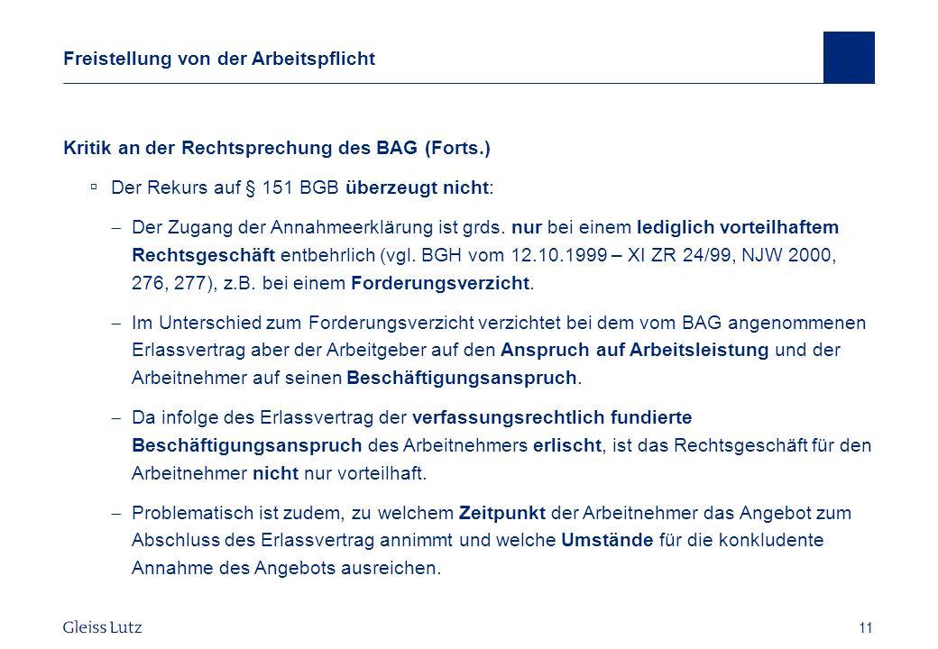 11 Freistellung von der Arbeitspflicht Kritik an der Rechtsprechung des BAG (Forts.) Der Rekurs auf § 151 BGB überzeugt nicht: Der Zugang der Annahmee