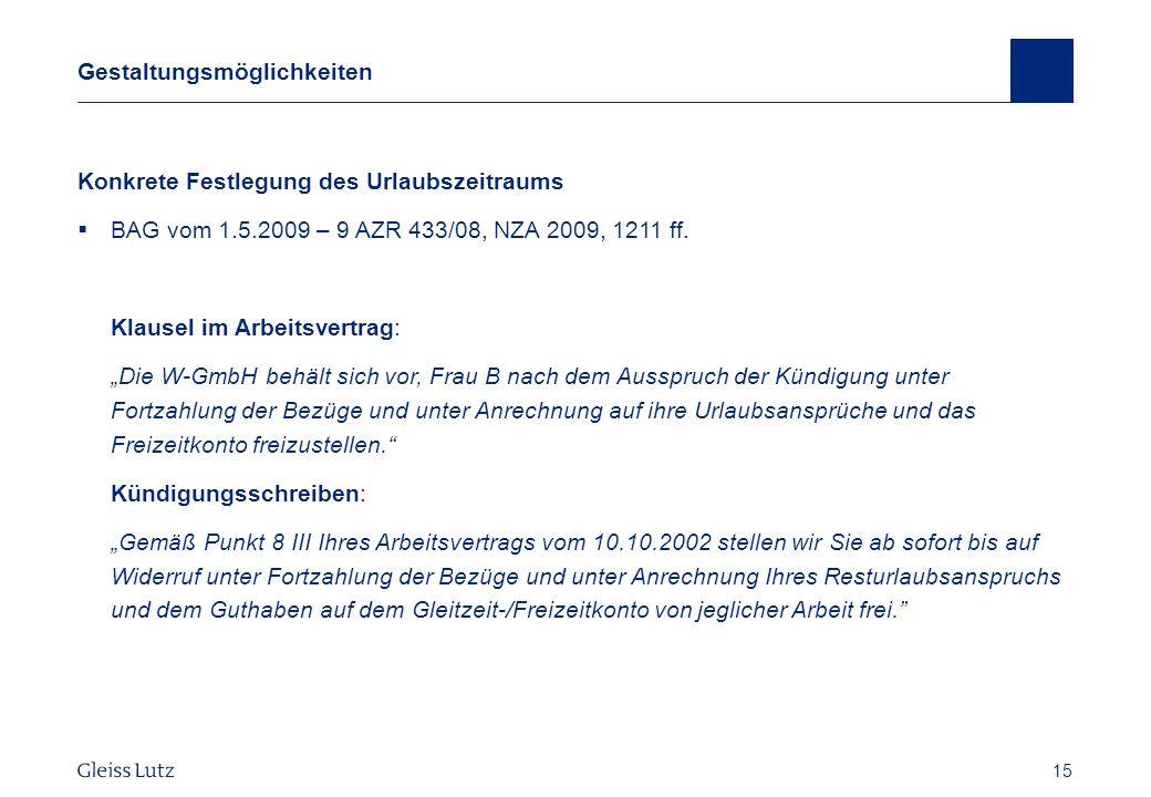 15 Gestaltungsmöglichkeiten Konkrete Festlegung des Urlaubszeitraums BAG vom 1.5.2009 – 9 AZR 433/08, NZA 2009, 1211 ff. Klausel im Arbeitsvertrag: Di