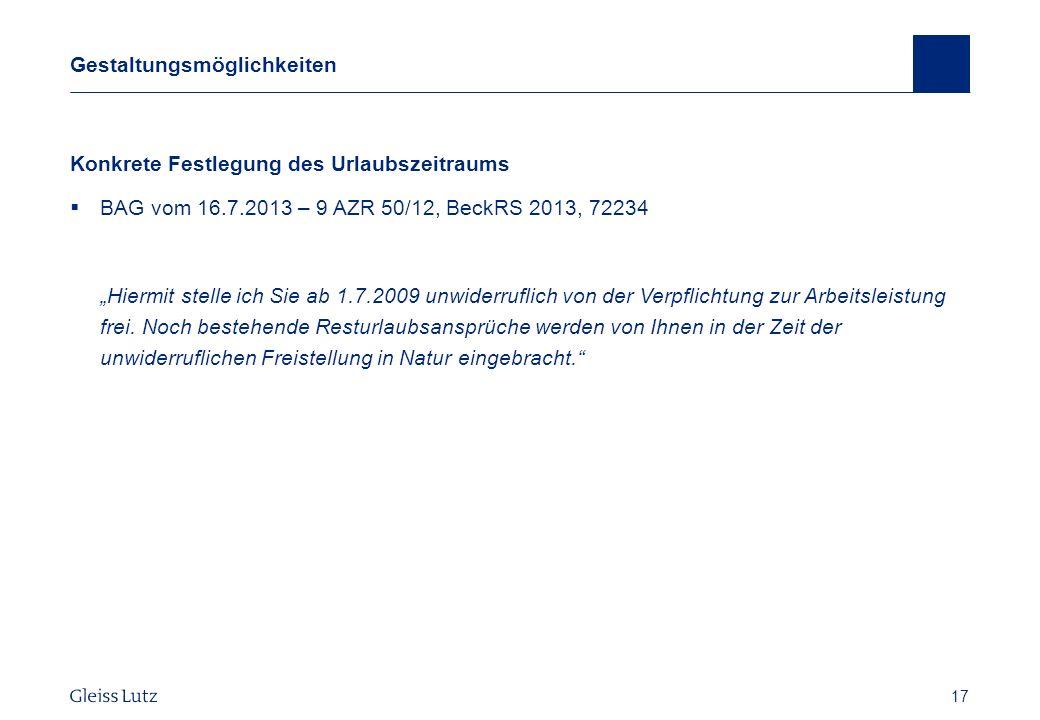 17 Gestaltungsmöglichkeiten Konkrete Festlegung des Urlaubszeitraums BAG vom 16.7.2013 – 9 AZR 50/12, BeckRS 2013, 72234 Hiermit stelle ich Sie ab 1.7