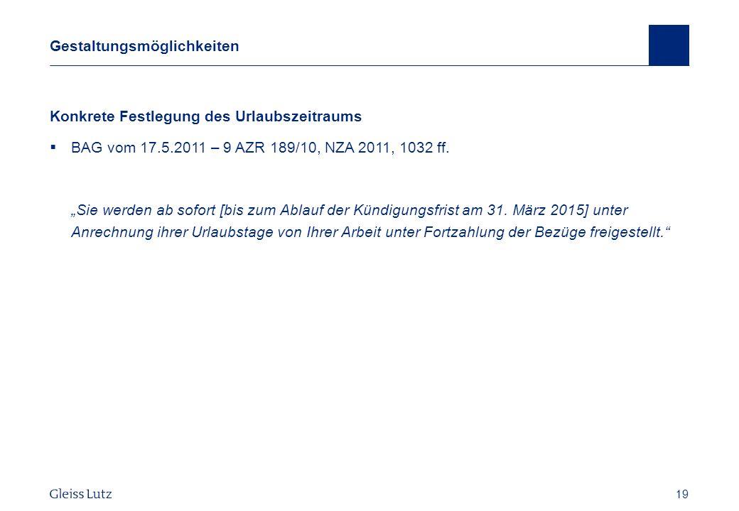 19 Gestaltungsmöglichkeiten Konkrete Festlegung des Urlaubszeitraums BAG vom 17.5.2011 – 9 AZR 189/10, NZA 2011, 1032 ff. Sie werden ab sofort [bis zu