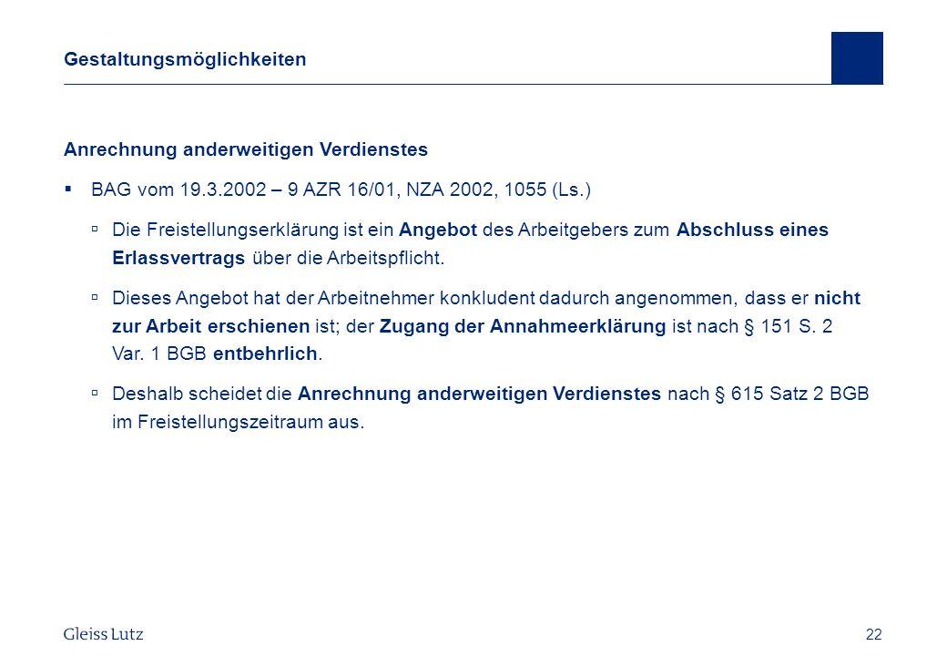 22 Gestaltungsmöglichkeiten Anrechnung anderweitigen Verdienstes BAG vom 19.3.2002 – 9 AZR 16/01, NZA 2002, 1055 (Ls.) Die Freistellungserklärung ist