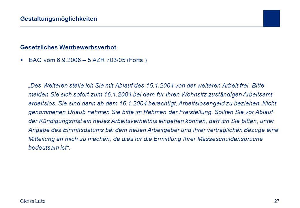 27 Gestaltungsmöglichkeiten Gesetzliches Wettbewerbsverbot BAG vom 6.9.2006 – 5 AZR 703/05 (Forts.) Des Weiteren stelle ich Sie mit Ablauf des 15.1.20