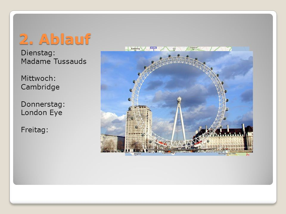 2. Ablauf Dienstag: Madame Tussauds Mittwoch: Cambridge Donnerstag: London Eye Freitag: