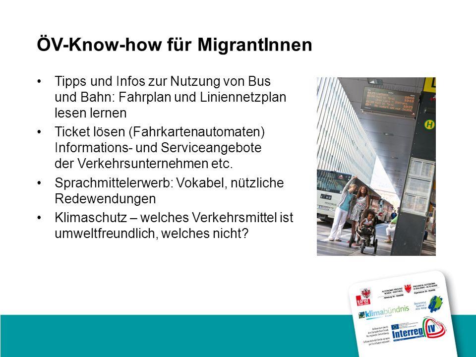 ÖV-Know-how für MigrantInnen Tipps und Infos zur Nutzung von Bus und Bahn: Fahrplan und Liniennetzplan lesen lernen Ticket lösen (Fahrkartenautomaten) Informations- und Serviceangebote der Verkehrsunternehmen etc.