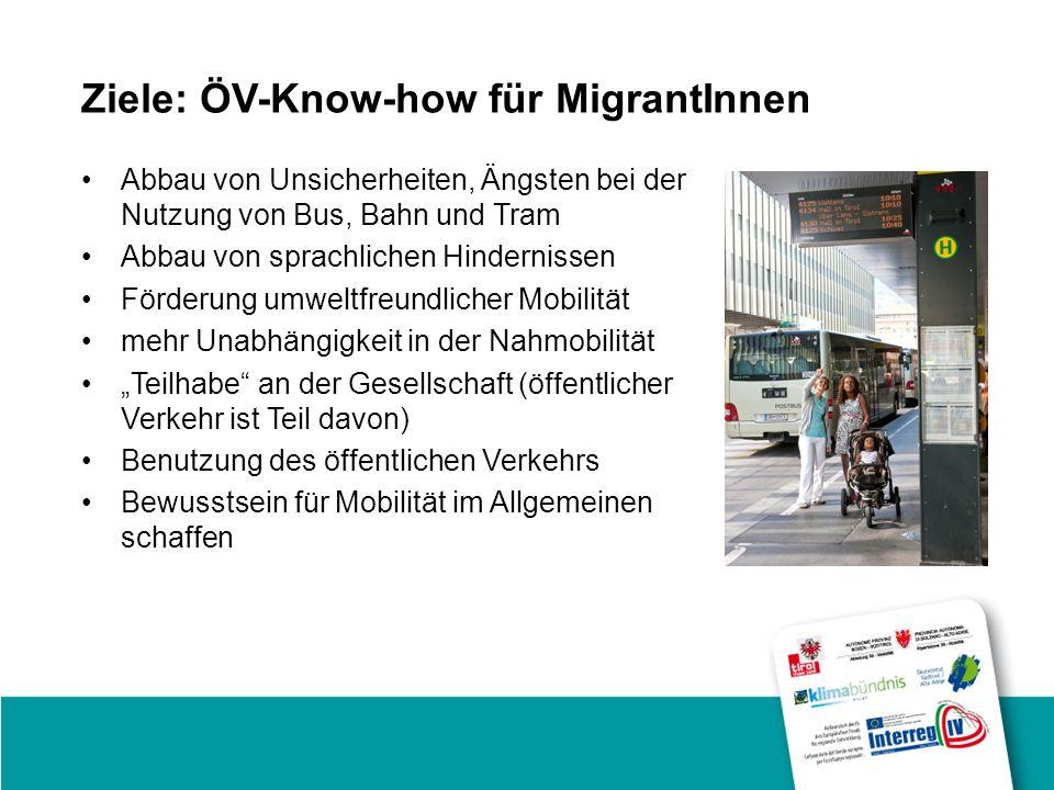 Ziele: ÖV-Know-how für MigrantInnen Abbau von Unsicherheiten, Ängsten bei der Nutzung von Bus, Bahn und Tram Abbau von sprachlichen Hindernissen Förderung umweltfreundlicher Mobilität mehr Unabhängigkeit in der Nahmobilität Teilhabe an der Gesellschaft (öffentlicher Verkehr ist Teil davon) Benutzung des öffentlichen Verkehrs Bewusstsein für Mobilität im Allgemeinen schaffen