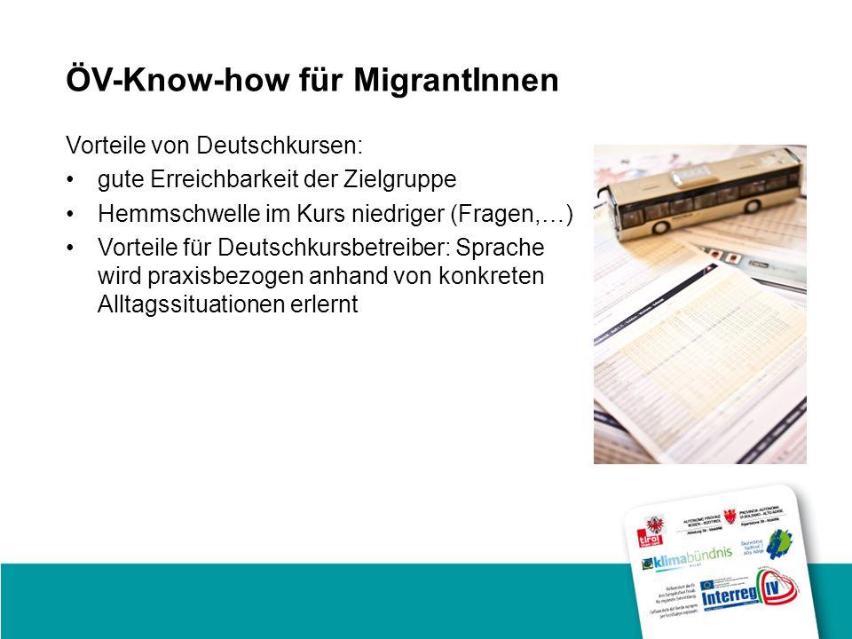 ÖV-Know-how für MigrantInnen Vorteile von Deutschkursen: gute Erreichbarkeit der Zielgruppe Hemmschwelle im Kurs niedriger (Fragen,…) Vorteile für Deutschkursbetreiber: Sprache wird praxisbezogen anhand von konkreten Alltagssituationen erlernt