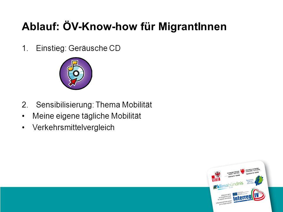 Ablauf: ÖV-Know-how für MigrantInnen 1.Einstieg: Geräusche CD 2.Sensibilisierung: Thema Mobilität Meine eigene tägliche Mobilität Verkehrsmittelvergleich