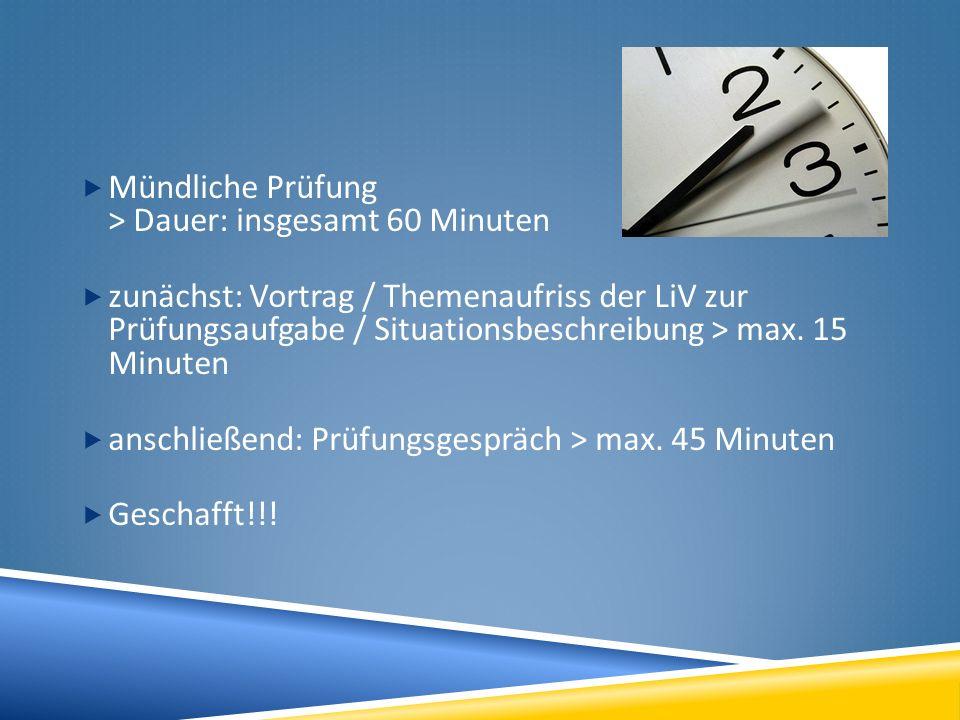 Mündliche Prüfung > Dauer: insgesamt 60 Minuten zunächst: Vortrag / Themenaufriss der LiV zur Prüfungsaufgabe / Situationsbeschreibung > max. 15 Minut