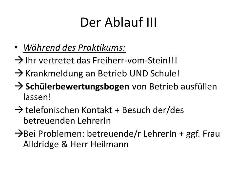 Der Ablauf III Während des Praktikums: Ihr vertretet das Freiherr-vom-Stein!!! Krankmeldung an Betrieb UND Schule! Schülerbewertungsbogen von Betrieb