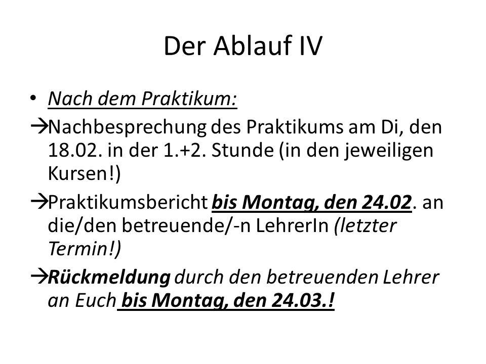Der Ablauf IV Nach dem Praktikum: Nachbesprechung des Praktikums am Di, den 18.02. in der 1.+2. Stunde (in den jeweiligen Kursen!) Praktikumsbericht b