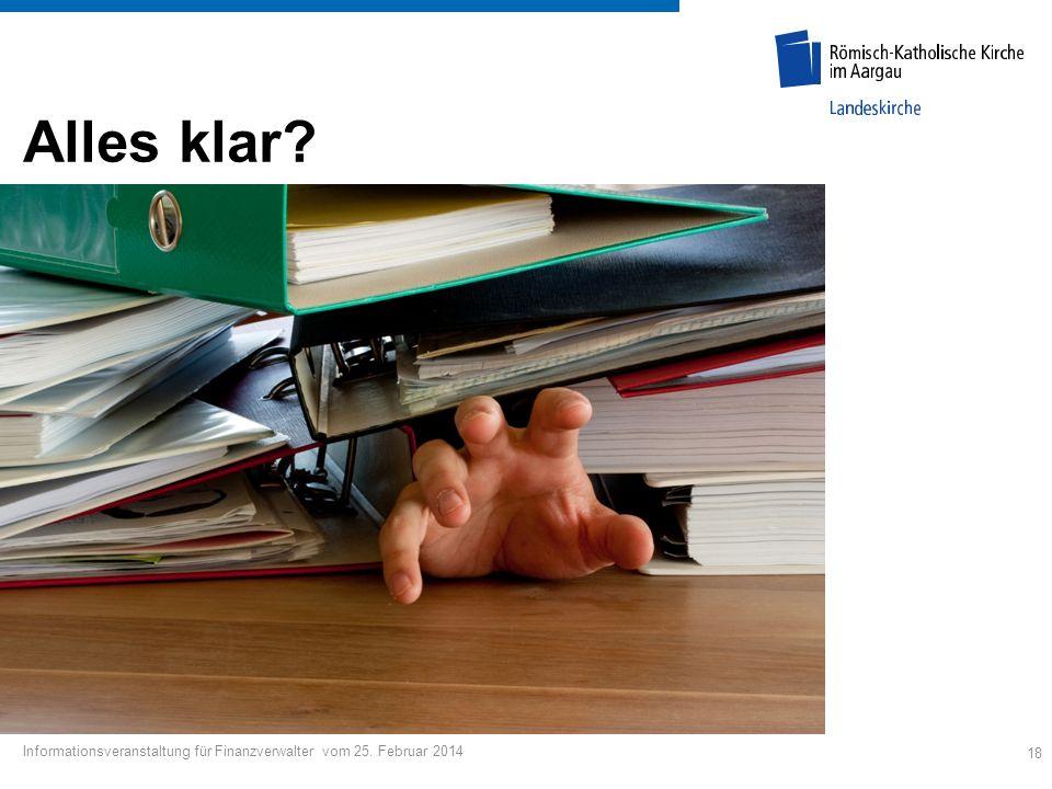 18 Informationsveranstaltung für Finanzverwalter vom 25. Februar 2014 Alles klar?