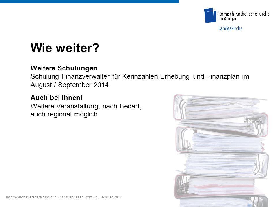19 Informationsveranstaltung für Finanzverwalter vom 25. Februar 2014 Wie weiter? Weitere Schulungen Schulung Finanzverwalter für Kennzahlen-Erhebung