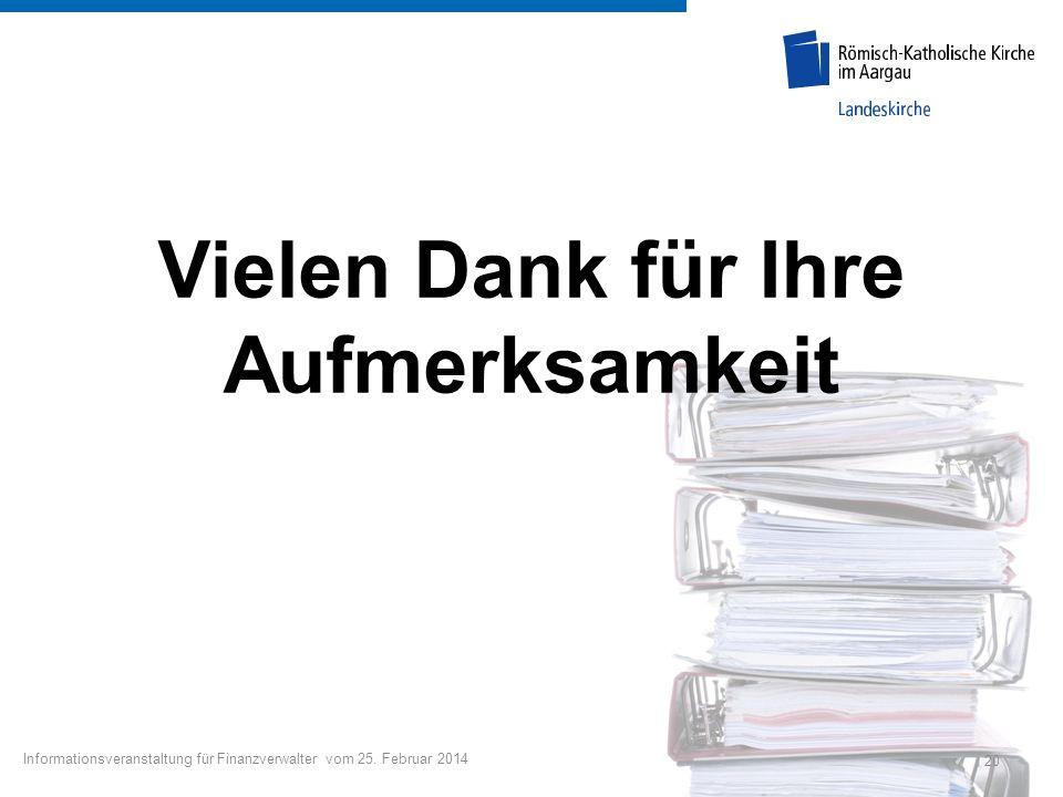 Vielen Dank für Ihre Aufmerksamkeit 20 Informationsveranstaltung für Finanzverwalter vom 25. Februar 2014